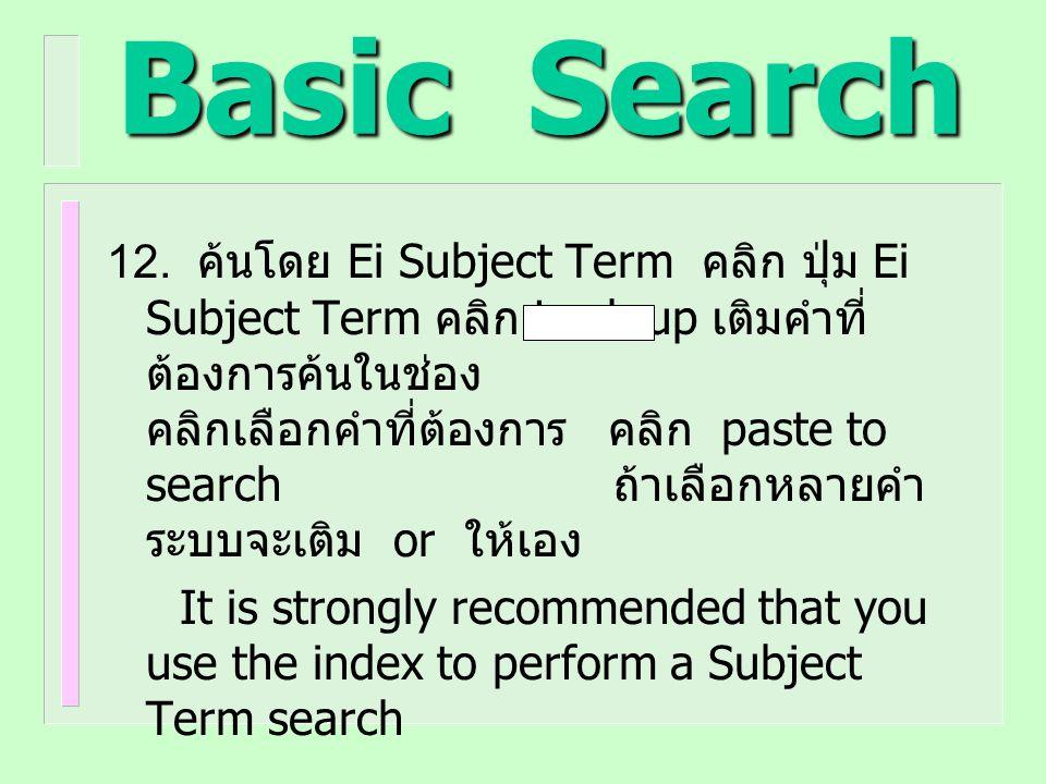 Basic Search 12. ค้นโดย Ei Subject Term คลิก ปุ่ม Ei Subject Term คลิก Look up เติมคำที่ ต้องการค้นในช่อง คลิกเลือกคำที่ต้องการ คลิก paste to search ถ