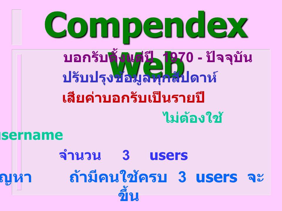 Ei Compendex Web บอกรับตั้งแต่ปี 1970 - ปัจจุบัน ปรับปรุงข้อมูลทุกสัปดาห์ เสียค่าบอกรับเป็นรายปี ไม่ต้องใช้ username จำนวน 3 users ปัญหา ถ้ามีคนใช้ครบ