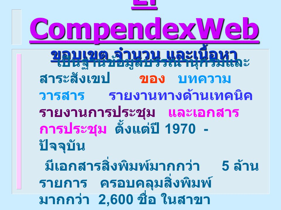 Ei CompendexWeb Ei CompendexWeb ครอบคลุมสาขาวิชาต่างๆ ดังนี้  Aeronautical and Aerospace Engineering  Applied Physics (High Energy, Plasma, Nuclear, and Solid State)  Bioengineering and Medical Equipment  Chemical and Process Engineering, Ceramics, Plastics and Polymers, Food Technology  Civil and Structural Engineering, Environmental Technology  Electrical, Communications, Computers and data Processing