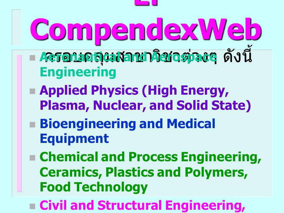 Ei CompendexWeb ครอบคลุมสาขาวิชาต่างๆ ดังนี้  Energy Technology and Petroleum Engineering  Engineering Management and Industrial Engineering  Light and Optical Technology  Marine Engineering, Naval Architecture, Ocean and Underwater Technology  Mechanical Engineering, Automotive Engineering, and Transportation  Mining and Metallurgical Engineering, Materials Science etc