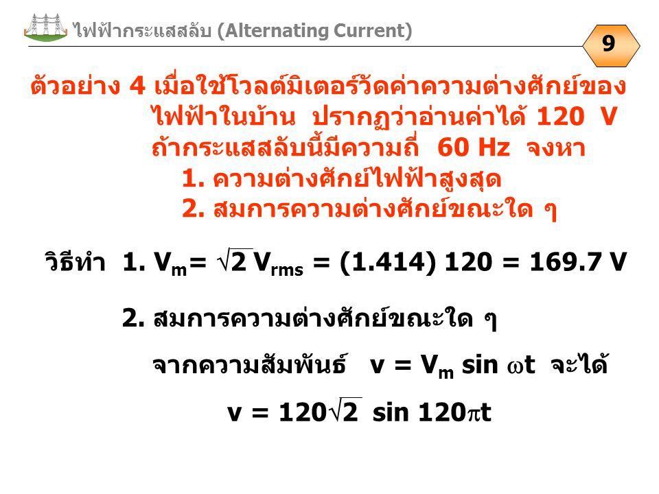 ไฟฟ้ากระแสสลับ (Alternating Current) 9 ตัวอย่าง 4 เมื่อใช้โวลต์มิเตอร์วัดค่าความต่างศักย์ของ ไฟฟ้าในบ้าน ปรากฏว่าอ่านค่าได้ 120 V ถ้ากระแสสลับนี้มีควา