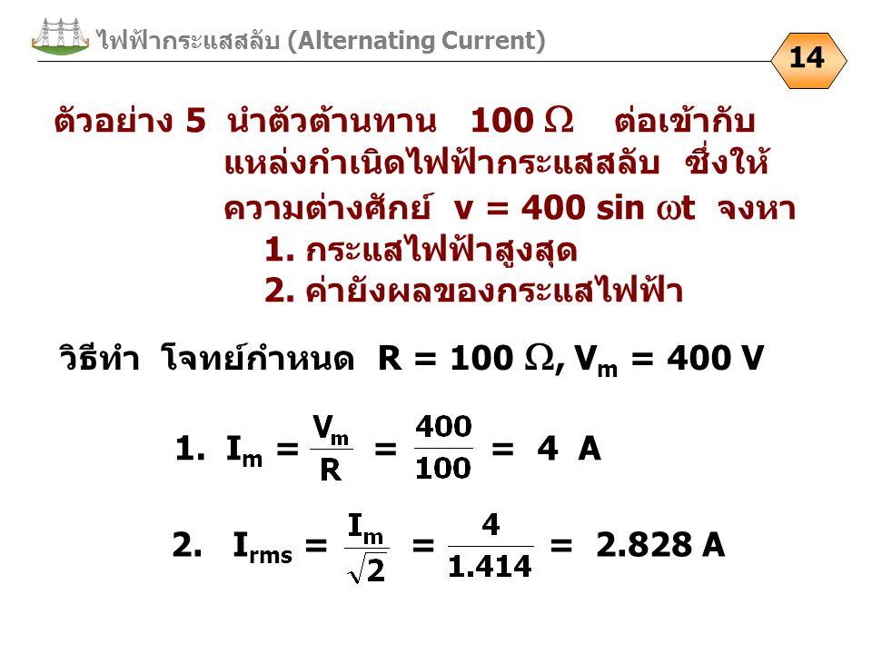 ไฟฟ้ากระแสสลับ (Alternating Current) 14 ตัวอย่าง 5 นำตัวต้านทาน 100  ต่อเข้ากับ แหล่งกำเนิดไฟฟ้ากระแสสลับ ซึ่งให้ ความต่างศักย์ v = 400 sin  t จงหา 1.