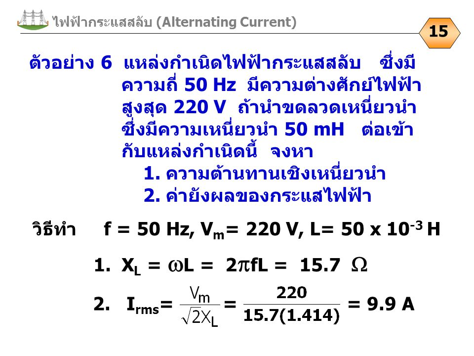 ไฟฟ้ากระแสสลับ (Alternating Current) 15 ตัวอย่าง 6 แหล่งกำเนิดไฟฟ้ากระแสสลับ ซึ่งมี ความถี่ 50 Hz มีความต่างศักย์ไฟฟ้า สูงสุด 220 V ถ้านำขดลวดเหนี่ยวนำ ซึ่งมีความเหนี่ยวนำ 50 mH ต่อเข้า กับแหล่งกำเนิดนี้ จงหา 1.