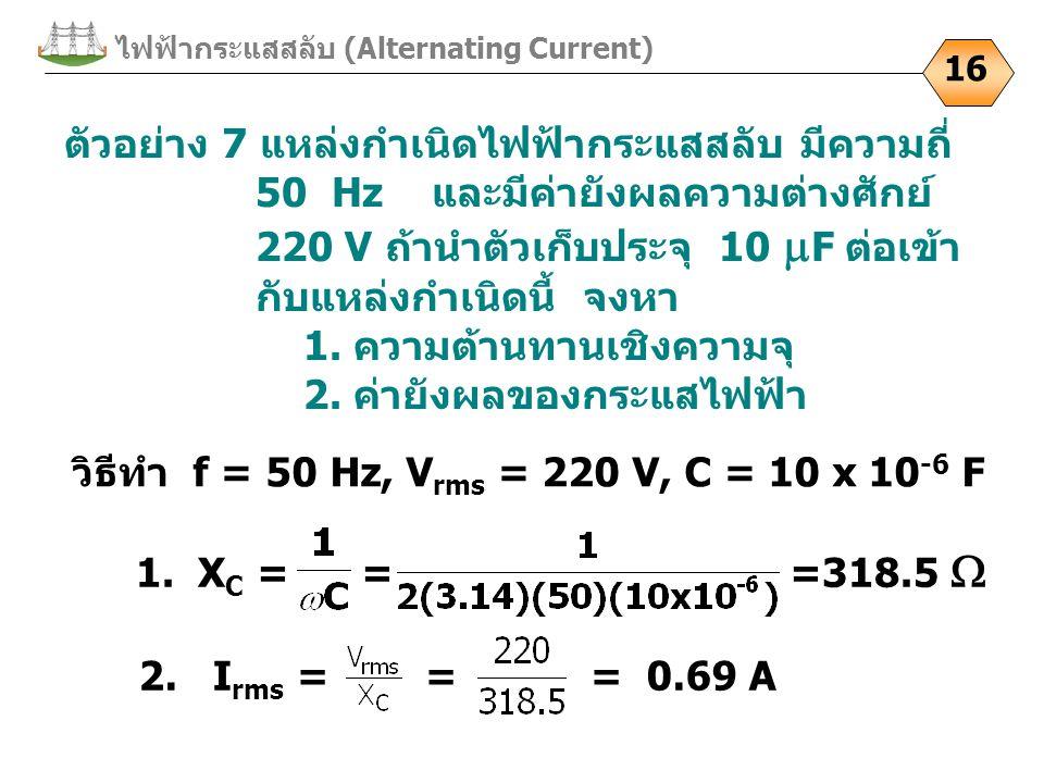 ไฟฟ้ากระแสสลับ (Alternating Current) 16 ตัวอย่าง 7 แหล่งกำเนิดไฟฟ้ากระแสสลับ มีความถี่ 50 Hz และมีค่ายังผลความต่างศักย์ 220 V ถ้านำตัวเก็บประจุ 10  F