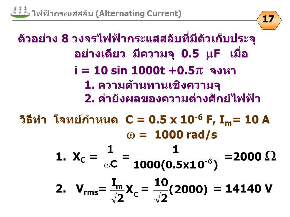 ไฟฟ้ากระแสสลับ (Alternating Current) 17 ตัวอย่าง 8 วงจรไฟฟ้ากระแสสลับที่มีตัวเก็บประจุ อย่างเดียว มีความจุ 0.5  F เมื่อ i = 10 sin 1000t +0.5  จงหา