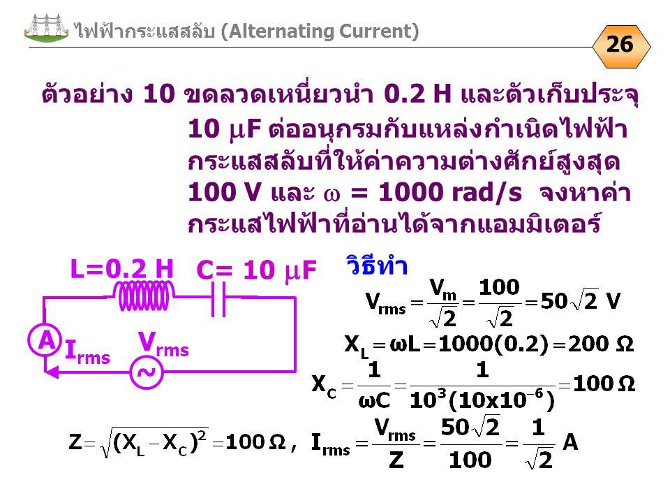 ไฟฟ้ากระแสสลับ (Alternating Current) 26 ตัวอย่าง 10 ขดลวดเหนี่ยวนำ 0.2 H และตัวเก็บประจุ 10  F ต่ออนุกรมกับแหล่งกำเนิดไฟฟ้า กระแสสลับที่ให้ค่าความต่างศักย์สูงสุด 100 V และ  = 1000 rad/s จงหาค่า กระแสไฟฟ้าที่อ่านได้จากแอมมิเตอร์ ~ C= 10  F V rms I rms L=0.2 H A วิธีทำ