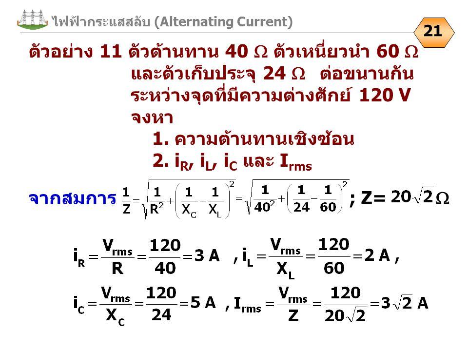 ไฟฟ้ากระแสสลับ (Alternating Current) 21 ตัวอย่าง 11 ตัวต้านทาน 40  ตัวเหนี่ยวนำ 60  และตัวเก็บประจุ 24  ต่อขนานกัน ระหว่างจุดที่มีความต่างศักย์ 120 V จงหา 1.