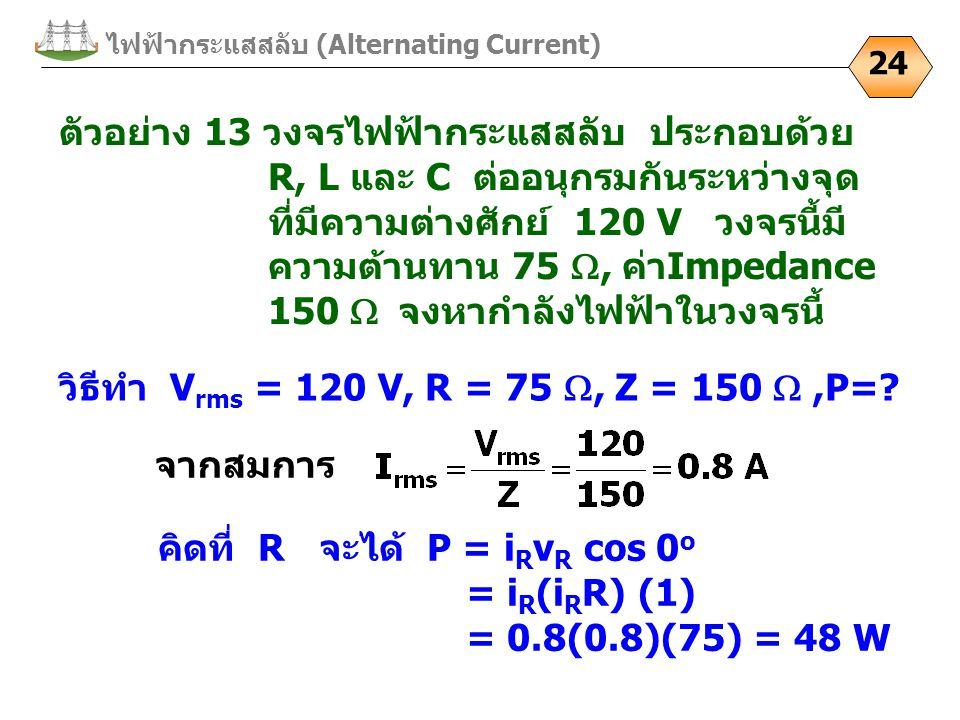 24 ตัวอย่าง 13 วงจรไฟฟ้ากระแสสลับ ประกอบด้วย R, L และ C ต่ออนุกรมกันระหว่างจุด ที่มีความต่างศักย์ 120 V วงจรนี้มี ความต้านทาน 75 , ค่าImpedance 150 