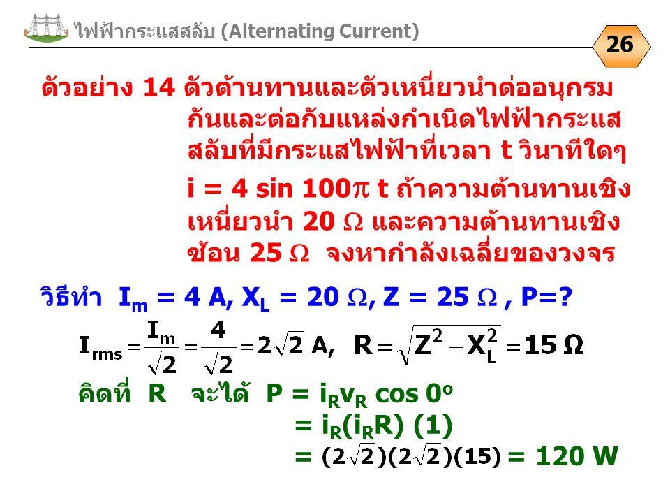 26 ตัวอย่าง 14 ตัวต้านทานและตัวเหนี่ยวนำต่ออนุกรม กันและต่อกับแหล่งกำเนิดไฟฟ้ากระแส สลับที่มีกระแสไฟฟ้าที่เวลา t วินาทีใดๆ i = 4 sin 100  t ถ้าความต้