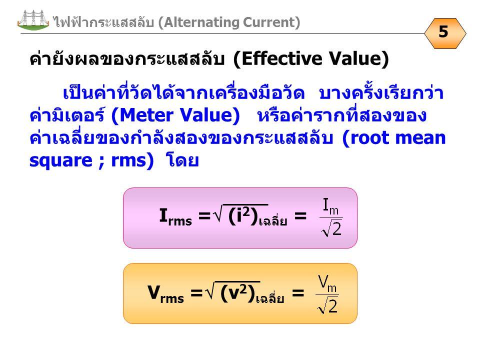 ไฟฟ้ากระแสสลับ (Alternating Current) 5 ค่ายังผลของกระแสสลับ (Effective Value) เป็นค่าที่วัดได้จากเครื่องมือวัด บางครั้งเรียกว่า ค่ามิเตอร์ (Meter Value) หรือค่ารากที่สองของ ค่าเฉลี่ยของกำลังสองของกระแสสลับ (root mean square ; rms) โดย I rms =  (i 2 ) เฉลี่ย = V rms =  (v 2 ) เฉลี่ย =