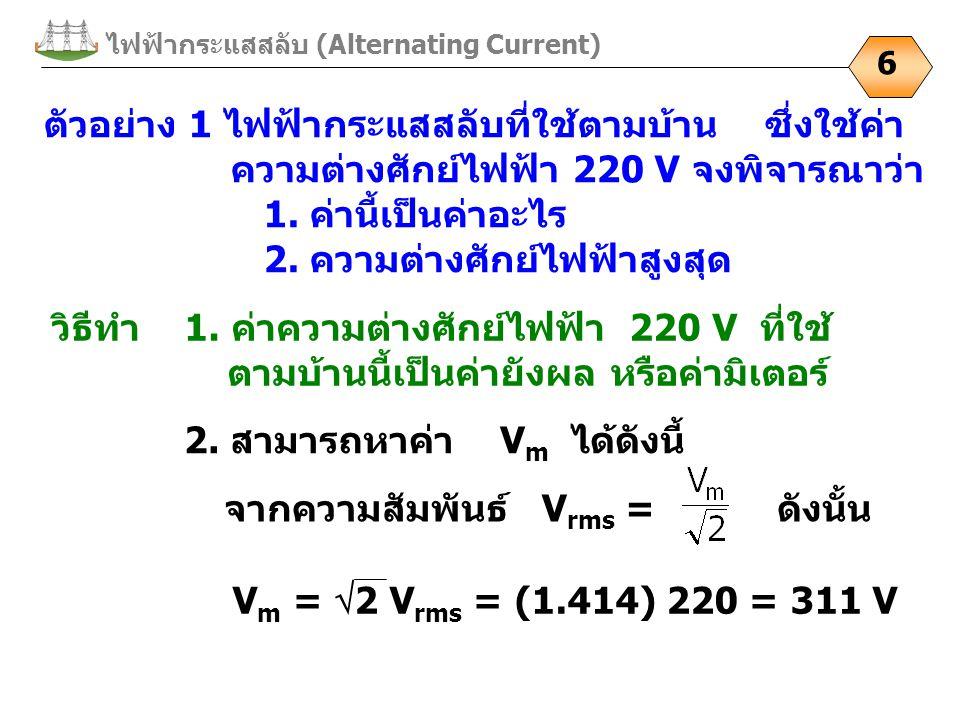 ไฟฟ้ากระแสสลับ (Alternating Current) 6 ตัวอย่าง 1 ไฟฟ้ากระแสสลับที่ใช้ตามบ้าน ซึ่งใช้ค่า ความต่างศักย์ไฟฟ้า 220 V จงพิจารณาว่า 1. ค่านี้เป็นค่าอะไร 2.