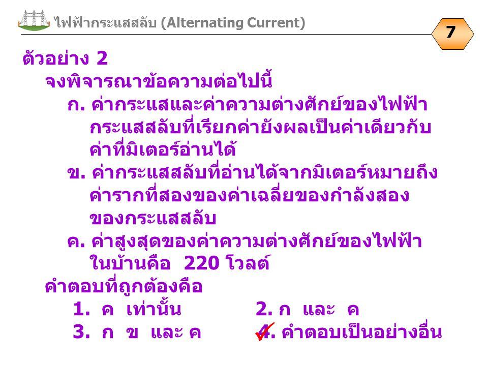 ไฟฟ้ากระแสสลับ (Alternating Current) 7 ตัวอย่าง 2 จงพิจารณาข้อความต่อไปนี้ ก.