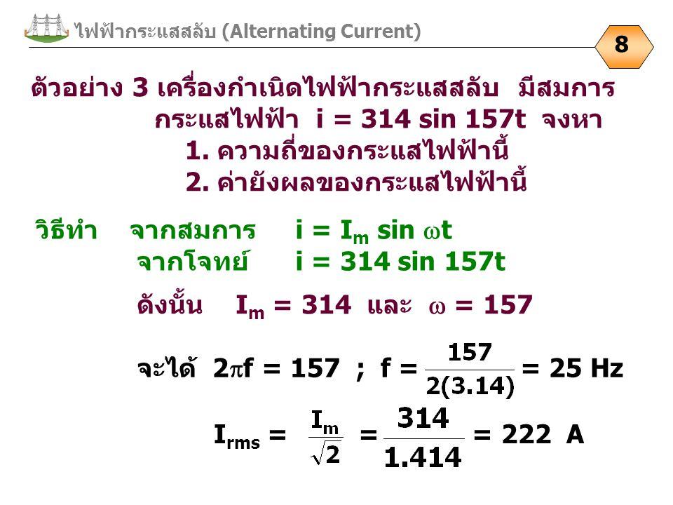 ไฟฟ้ากระแสสลับ (Alternating Current) 8 ตัวอย่าง 3 เครื่องกำเนิดไฟฟ้ากระแสสลับ มีสมการ กระแสไฟฟ้า i = 314 sin 157t จงหา 1. ความถี่ของกระแสไฟฟ้านี้ 2. ค