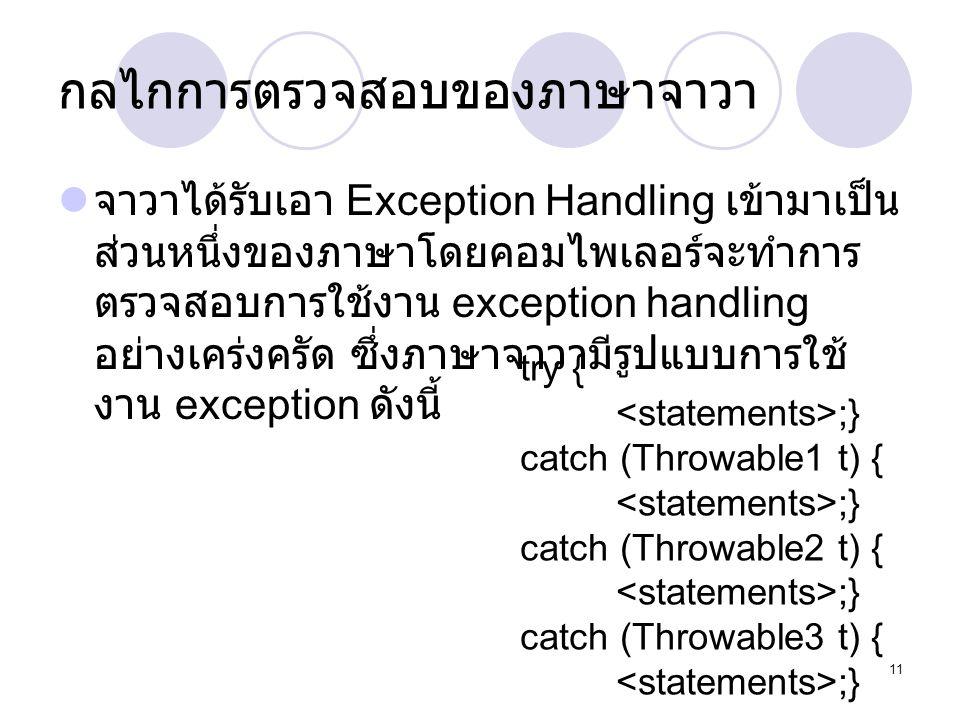 11 กลไกการตรวจสอบของภาษาจาวา  จาวาได้รับเอา Exception Handling เข้ามาเป็น ส่วนหนึ่งของภาษาโดยคอมไพเลอร์จะทำการ ตรวจสอบการใช้งาน exception handling อย