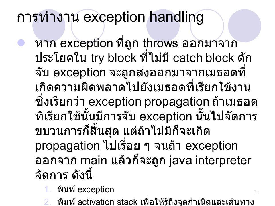 13 การทำงาน exception handling  หาก exception ที่ถูก throws ออกมาจาก ประโยคใน try block ที่ไม่มี catch block ดัก จับ exception จะถูกส่งออกมาจากเมธอดท