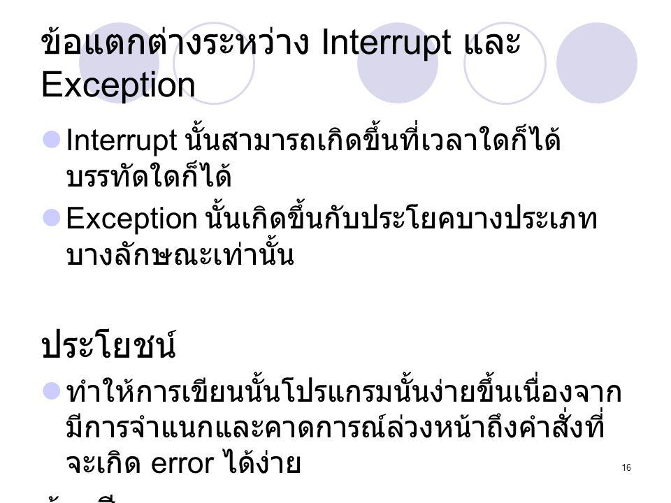 16 ข้อแตกต่างระหว่าง Interrupt และ Exception  Interrupt นั้นสามารถเกิดขึ้นที่เวลาใดก็ได้ บรรทัดใดก็ได้  Exception นั้นเกิดขึ้นกับประโยคบางประเภท บาง