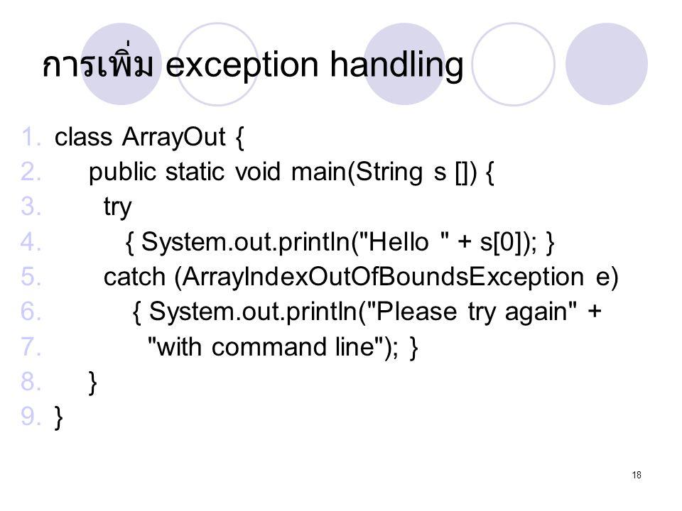 18 การเพิ่ม exception handling 1.class ArrayOut { 2.public static void main(String s []) { 3. try 4. { System.out.println(