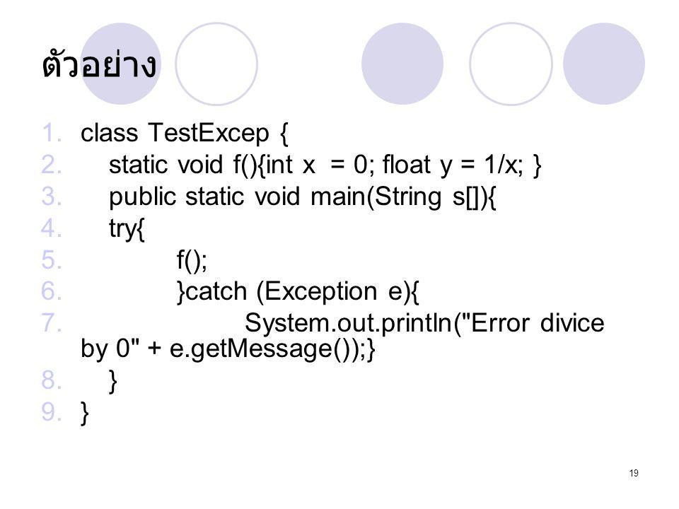 19 ตัวอย่าง 1.class TestExcep { 2.static void f(){int x = 0; float y = 1/x; } 3.public static void main(String s[]){ 4.try{ 5.f(); 6.}catch (Exception