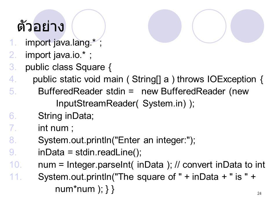 24 ตัวอย่าง 1.import java.lang.* ; 2.import java.io.* ; 3.public class Square { 4. public static void main ( String[] a ) throws IOException { 5. Buff