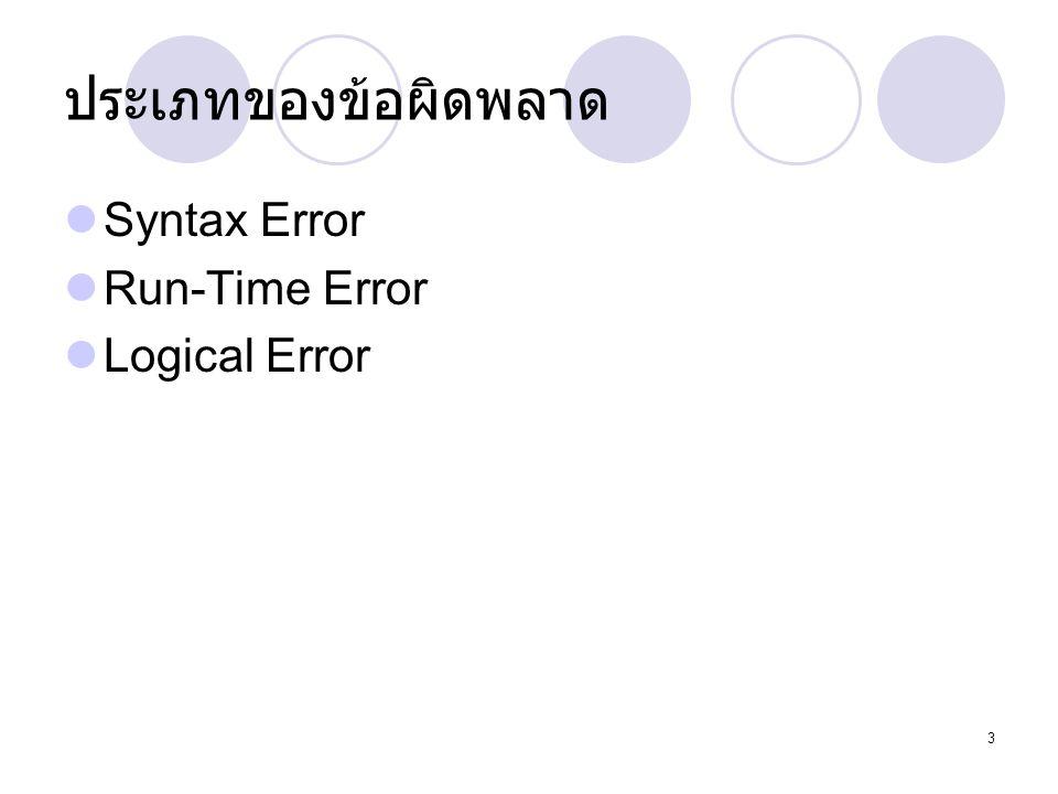 4 Syntax Error  เป็นการผิดพลายชนิดร้ายแรง เนื่องจากผิดหลัก หรือโครงสร้างของภาษา (Syntax or Symmetric) ความผิดพลาดประเภทนี้ไม่ สามารถคอมไพล์ได้เลย เช่น การไม่ได้ปิดคำสั่ง ด้วย ; เช่น System.out.Print( Hello )