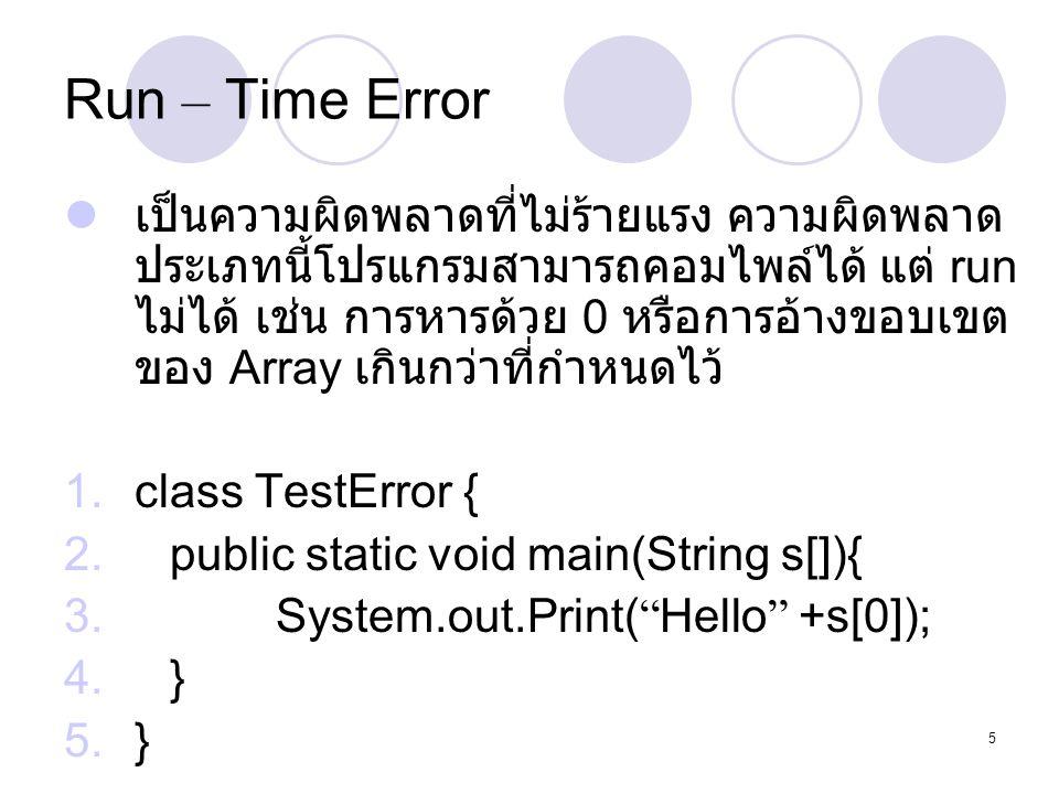 5 Run – Time Error  เป็นความผิดพลาดที่ไม่ร้ายแรง ความผิดพลาด ประเภทนี้โปรแกรมสามารถคอมไพล์ได้ แต่ run ไม่ได้ เช่น การหารด้วย 0 หรือการอ้างขอบเขต ของ