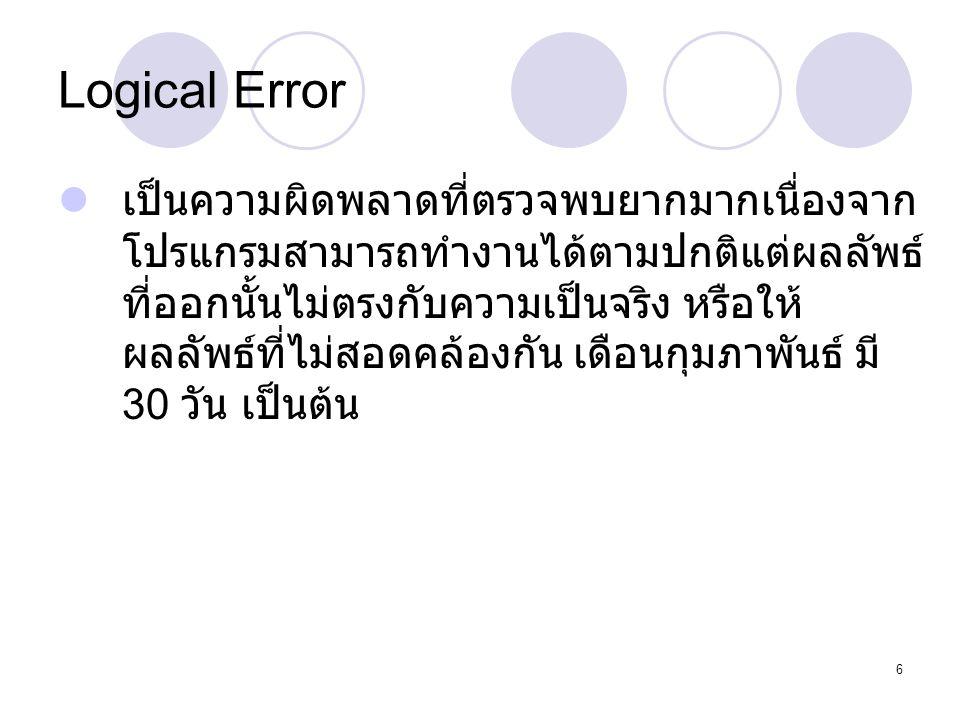 6 Logical Error  เป็นความผิดพลาดที่ตรวจพบยากมากเนื่องจาก โปรแกรมสามารถทำงานได้ตามปกติแต่ผลลัพธ์ ที่ออกนั้นไม่ตรงกับความเป็นจริง หรือให้ ผลลัพธ์ที่ไม่