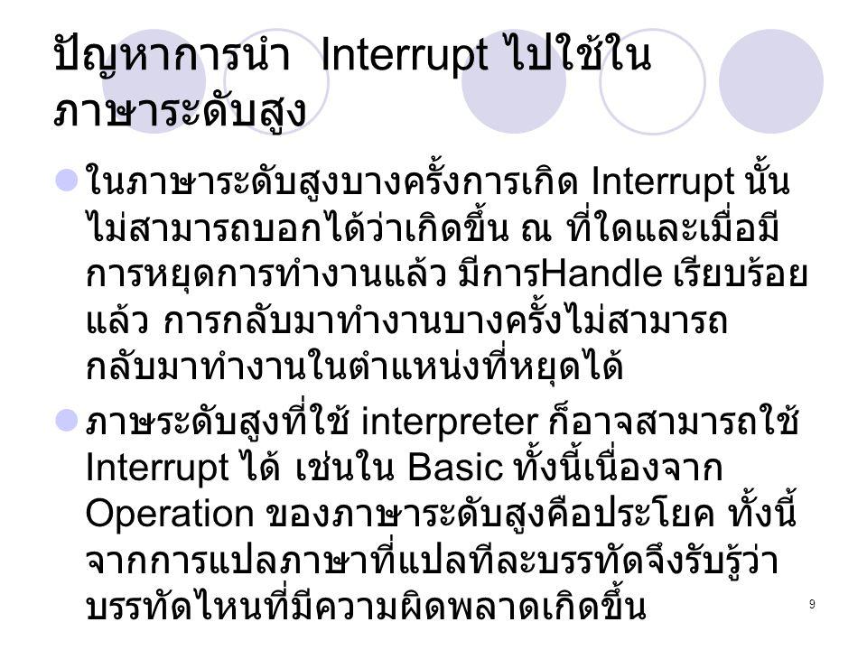 9 ปัญหาการนำ Interrupt ไปใช้ใน ภาษาระดับสูง  ในภาษาระดับสูงบางครั้งการเกิด Interrupt นั้น ไม่สามารถบอกได้ว่าเกิดขึ้น ณ ที่ใดและเมื่อมี การหยุดการทำงา