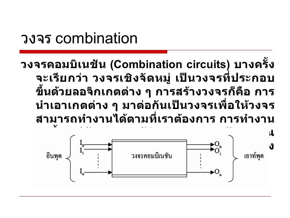 วงจร combination โดยปกติวงจรคอมบิเนชันจะออกแบบเป็น วงจรลอจิกเฉพาะอย่าง และผลิตออกมาใช้ งานเป็นวงจรสำเร็จรูปหรือไอซีระดับ SSI และ MSI  small-scale integration (SSI) <12 gates/chip (Transistor)  medium-scale integration (MSI) 12 - 99 gates/chip (Transistor) ได้แก่ วงจรมัลติเพล็กเซอร์ ดีวงจรมัลติเพล็ก เซอร์ วงจรสร้างและตรวจสอบพาริตี้ วงจร ถอดรหัส วงจรเข้ารหัส วงจรเปรียบเทียบ และวงจรบวก เป็นต้น แต่ถ้าต้องการวงจร คอมบิเนชันที่แตกต่างก็สามารถที่จะ ออกแบบได้ตามวัตถุประสงค์ที่ต้องการ