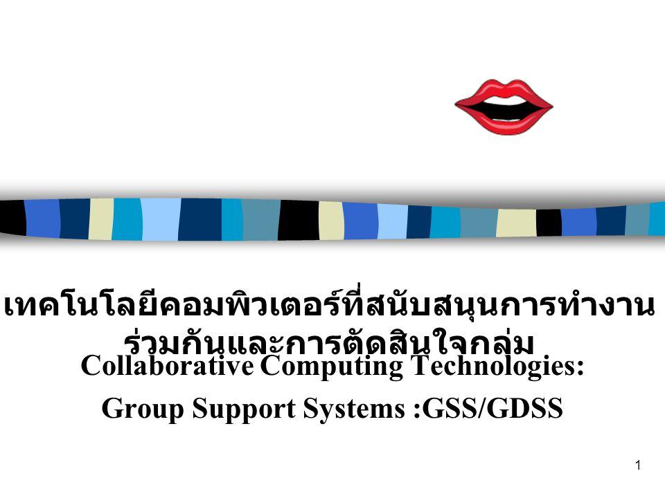 1 Collaborative Computing Technologies: Group Support Systems :GSS/GDSS เทคโนโลยีคอมพิวเตอร์ที่สนับสนุนการทำงาน ร่วมกันและการตัดสินใจกลุ่ม