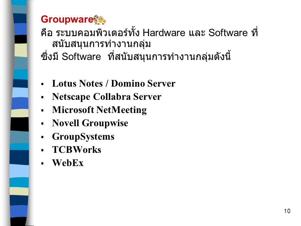 10 Groupware คือ ระบบคอมพิวเตอร์ทั้ง Hardware และ Software ที่ สนับสนุนการทำงานกลุ่ม ซึ่งมี Software ที่สนับสนุนการทำงานกลุ่มดังนี้  Lotus Notes / Domino Server  Netscape Collabra Server  Microsoft NetMeeting  Novell Groupwise  GroupSystems  TCBWorks  WebEx