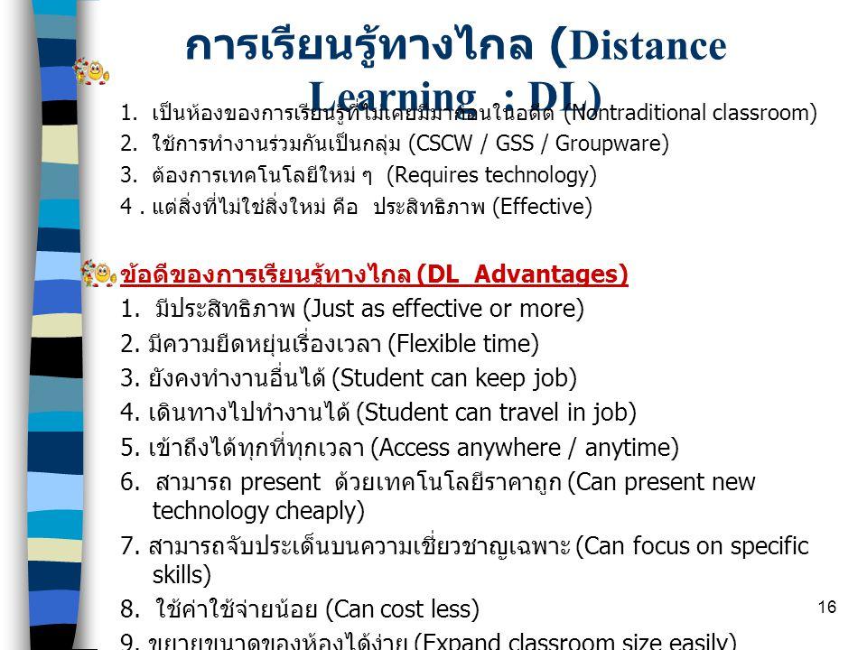 16 การเรียนรู้ทางไกล (Distance Learning : DL) 1. เป็นห้องของการเรียนรู้ที่ไม่เคยมีมาก่อนในอดีต (Nontraditional classroom) 2. ใช้การทำงานร่วมกันเป็นกลุ