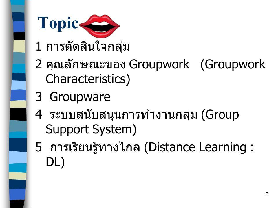 2 Topic 1 การตัดสินใจกลุ่ม 2 คุณลักษณะของ Groupwork (Groupwork Characteristics) 3 Groupware 4 ระบบสนับสนุนการทำงานกลุ่ม (Group Support System) 5 การเรียนรู้ทางไกล (Distance Learning : DL)