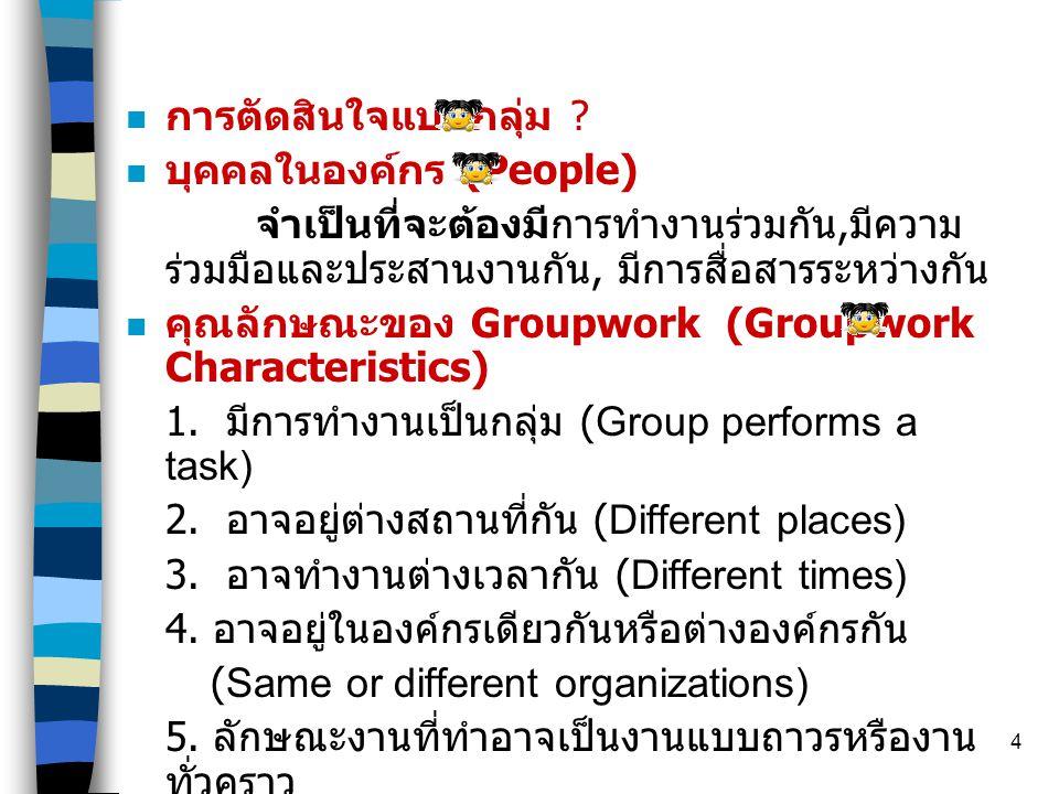 4  การตัดสินใจแบบกลุ่ม ?  บุคคลในองค์กร (People) จำเป็นที่จะต้องมีการทำงานร่วมกัน, มีความ ร่วมมือและประสานงานกัน, มีการสื่อสารระหว่างกัน  คุณลักษณะ