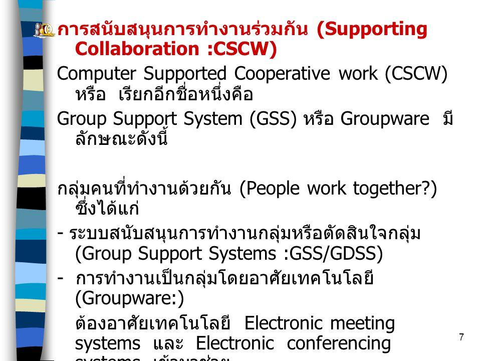 7 การสนับสนุนการทำงานร่วมกัน (Supporting Collaboration :CSCW) Computer Supported Cooperative work (CSCW) หรือ เรียกอีกชื่อหนึ่งคือ Group Support System (GSS) หรือ Groupware มี ลักษณะดังนี้ กลุ่มคนที่ทำงานด้วยกัน (People work together?) ซึ่งได้แก่ - ระบบสนับสนุนการทำงานกลุ่มหรือตัดสินใจกลุ่ม (Group Support Systems :GSS/GDSS) - การทำงานเป็นกลุ่มโดยอาศัยเทคโนโลยี (Groupware:) ต้องอาศัยเทคโนโลยี Electronic meeting systems และ Electronic conferencing systems เข้ามาช่วย