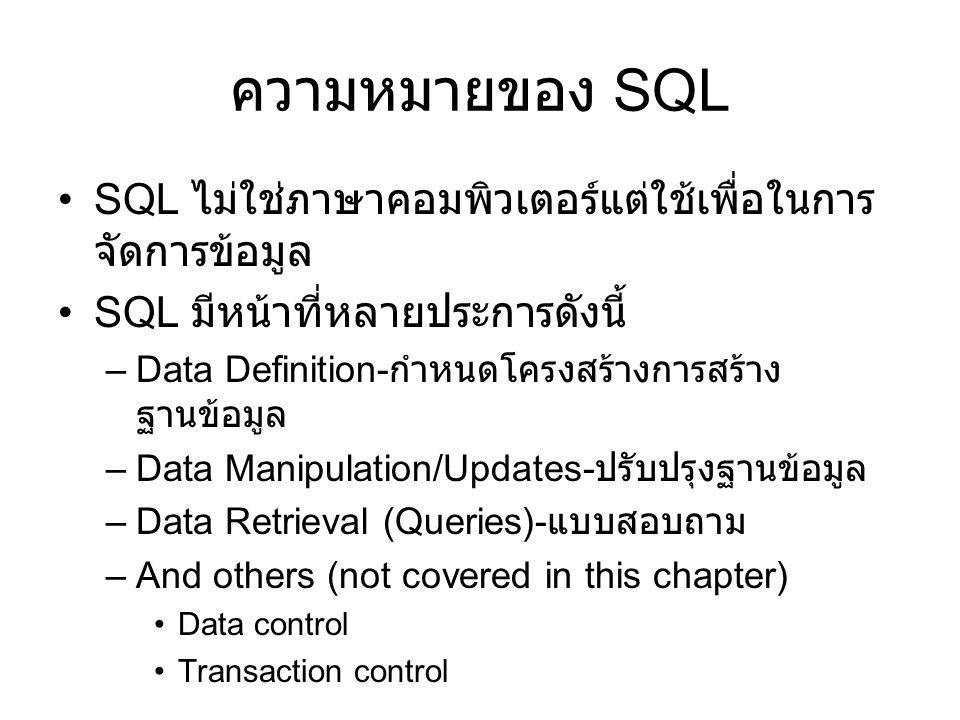 ความหมายของ SQL •SQL ไม่ใช่ภาษาคอมพิวเตอร์แต่ใช้เพื่อในการ จัดการข้อมูล •SQL มีหน้าที่หลายประการดังนี้ –Data Definition- กำหนดโครงสร้างการสร้าง ฐานข้อ