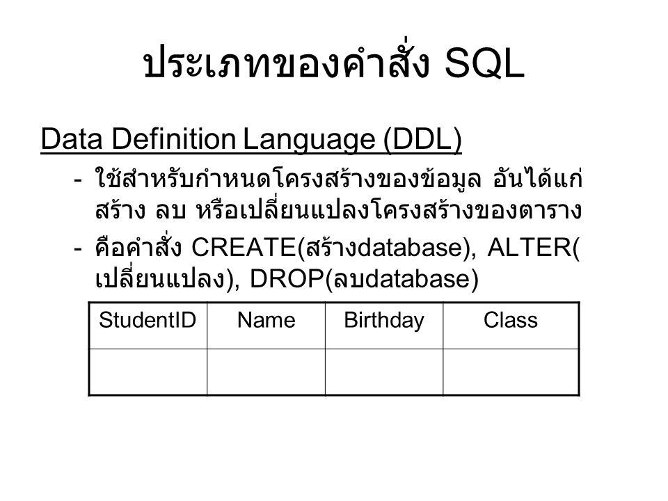 ประเภทของคำสั่ง SQL Data Definition Language (DDL) - ใช้สำหรับกำหนดโครงสร้างของข้อมูล อันได้แก่ สร้าง ลบ หรือเปลี่ยนแปลงโครงสร้างของตาราง - คือคำสั่ง