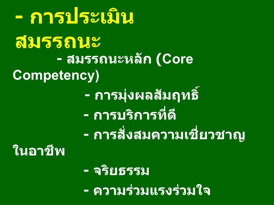 - การประเมิน สมรรถนะ - สมรรถนะหลัก (Core Competency) - การมุ่งผลสัมฤทธิ์ - การบริการที่ดี - การสั่งสมความเชี่ยวชาญ ในอาชีพ - จริยธรรม - ความร่วมแรงร่วมใจ