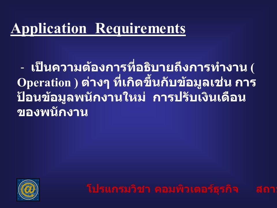 Application Requirements - เป็นความต้องการที่อธิบายถึงการทำงาน ( Operation ) ต่างๆ ที่เกิดขึ้นกับข้อมูลเช่น การ ป้อนข้อมูลพนักงานใหม่ การปรับเงินเดือน