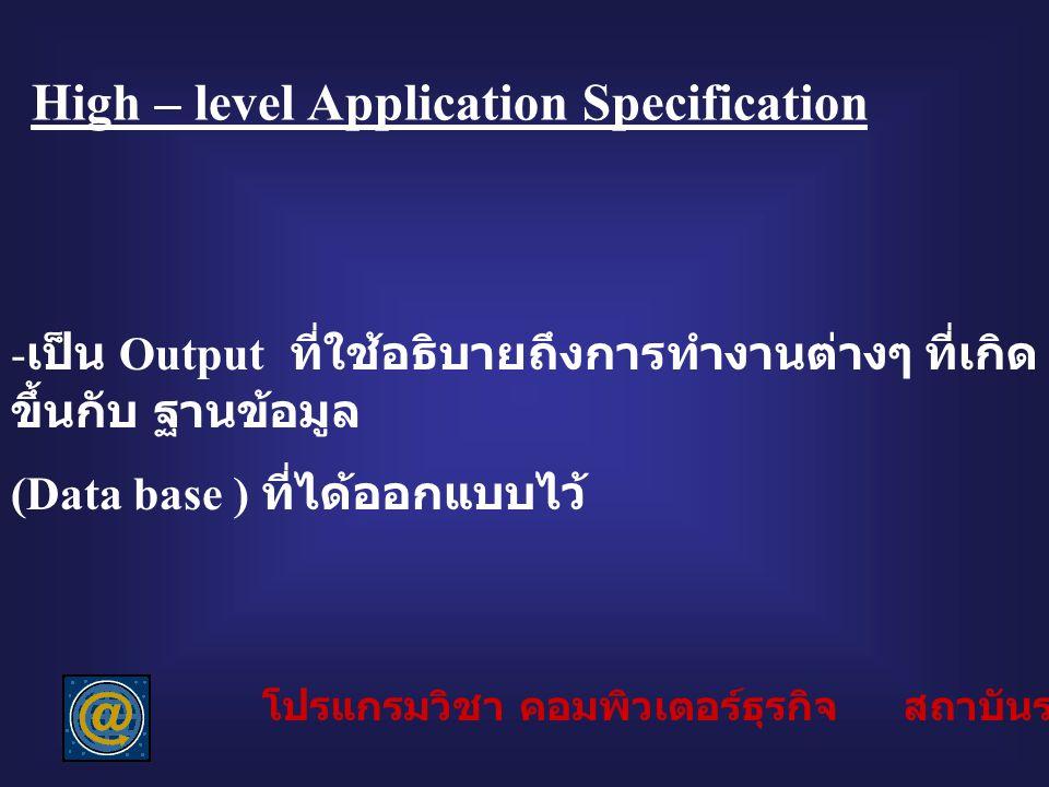 High – level Application Specification - เป็น Output ที่ใช้อธิบายถึงการทำงานต่างๆ ที่เกิด ขึ้นกับ ฐานข้อมูล (Data base ) ที่ได้ออกแบบไว้ โปรแกรมวิชา ค