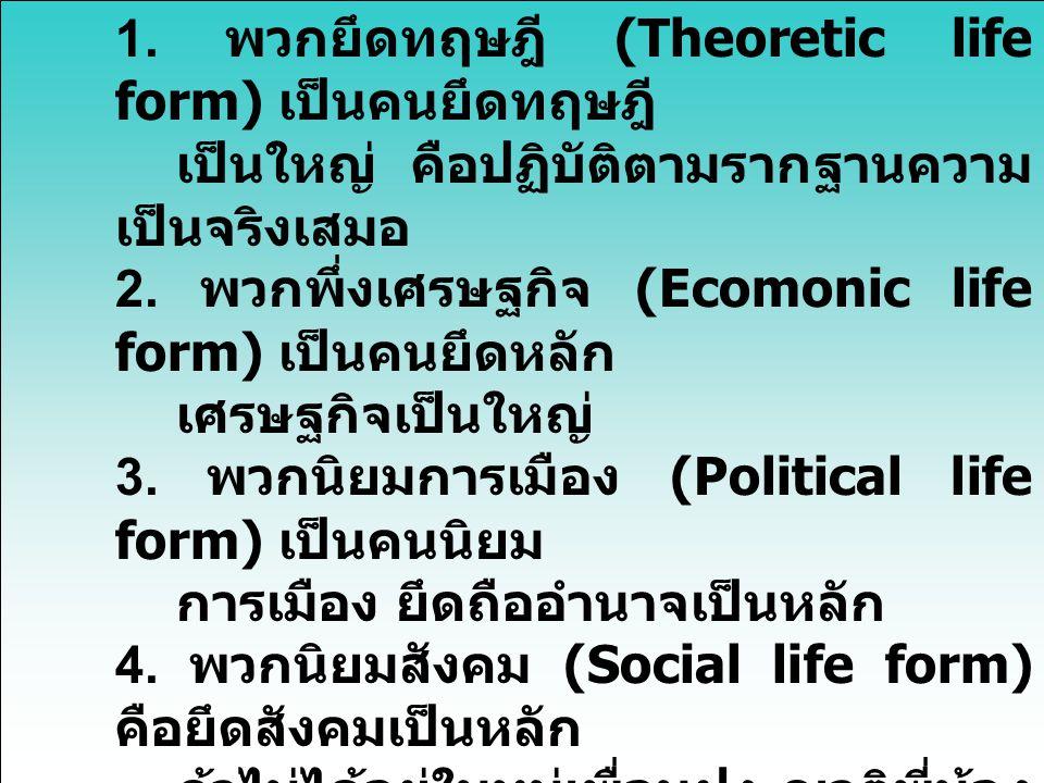 1. พวกยึดทฤษฎี (Theoretic life form) เป็นคนยึดทฤษฎี เป็นใหญ่ คือปฏิบัติตามรากฐานความ เป็นจริงเสมอ 2. พวกพึ่งเศรษฐกิจ (Ecomonic life form) เป็นคนยึดหลั