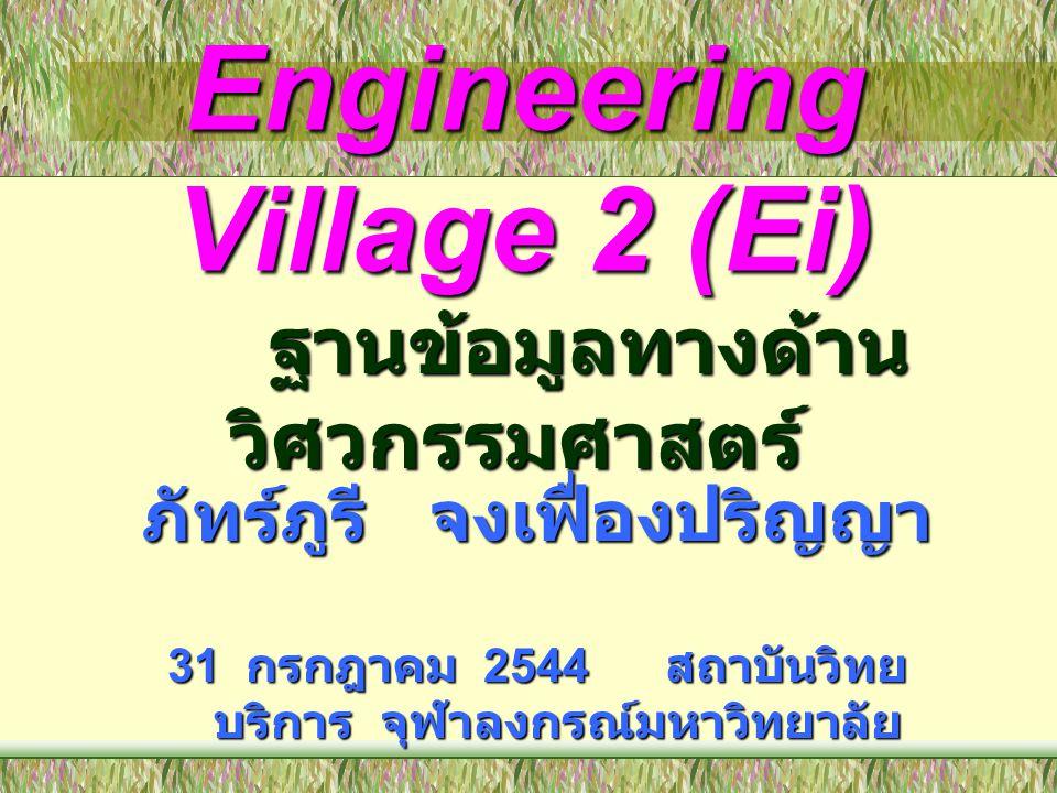 Engineering Village 2 (Ei) ภัทร์ภูรี จงเฟื่องปริญญา 31 กรกฎาคม 2544 สถาบันวิทย บริการ จุฬาลงกรณ์มหาวิทยาลัย ฐานข้อมูลทางด้าน วิศวกรรมศาสตร์ ฐานข้อมูลท