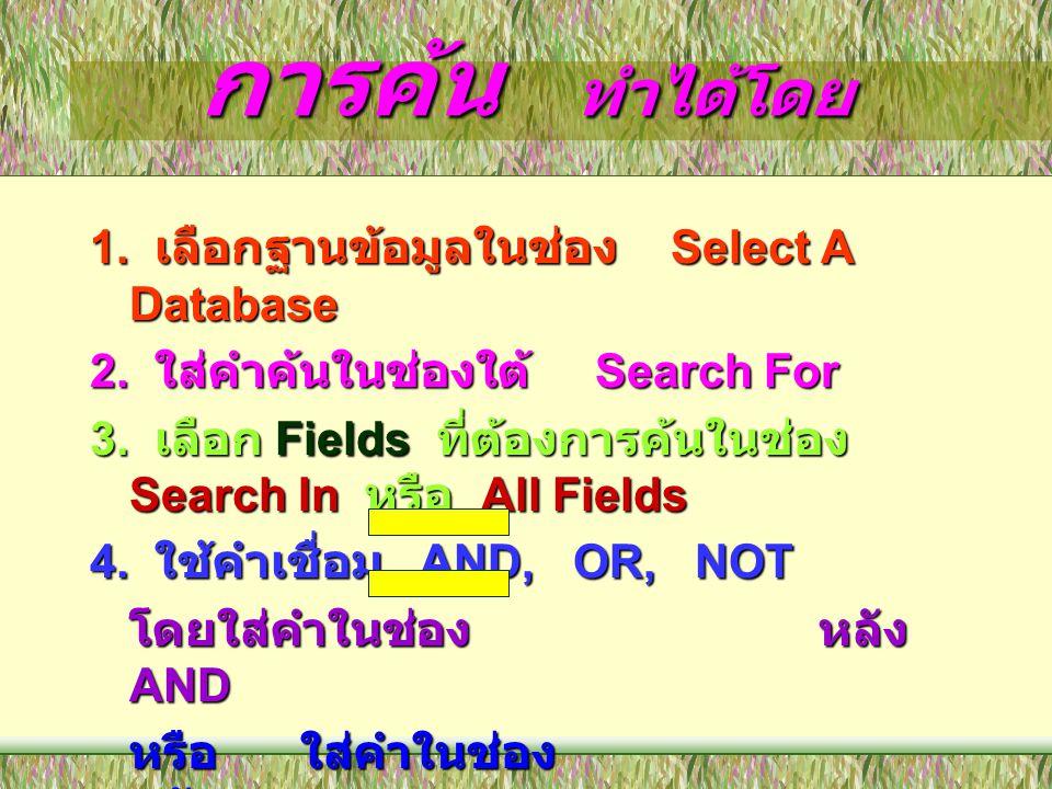 การค้น ทำได้โดย 1. เลือกฐานข้อมูลในช่อง Select A Database 2. ใส่คำค้นในช่องใต้ Search For 3. เลือก Fields ที่ต้องการค้นในช่อง Search In หรือ All Field