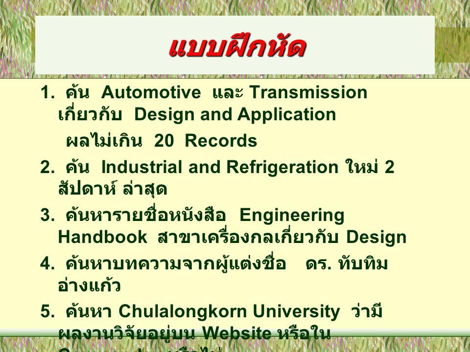 แบบฝึกหัด 1. ค้น Automotive และ Transmission เกี่ยวกับ Design and Application ผลไม่เกิน 20 Records 2. ค้น Industrial and Refrigeration ใหม่ 2 สัปดาห์