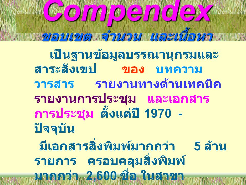 Compendex ครอบคลุมสาขาวิชาต่างๆ ดังนี้ •Aeronautical and Aerospace Engineering •Applied Physics (High Energy, Plasma, Nuclear, and Solid State) •Bioengineering and Medical Equipment •Chemical and Process Engineering, Ceramics, Plastics and Polymers, Food Technology •Civil and Structural Engineering, Environmental Technology •Electrical, Communications, Computers and data Processing