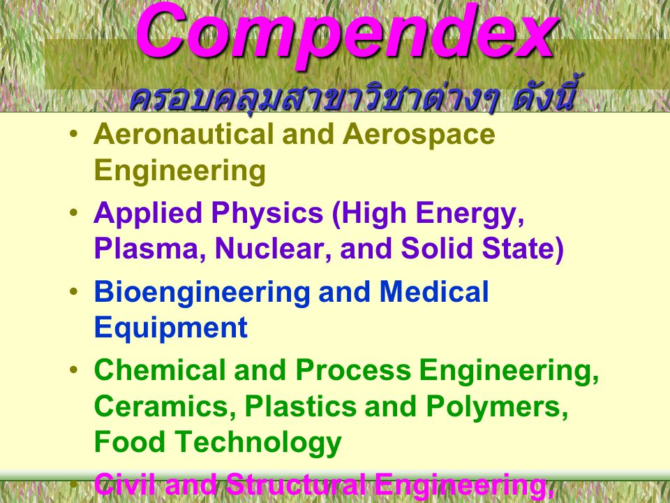 Compendex ครอบคลุมสาขาวิชาต่างๆ ดังนี้ •Energy Technology and Petroleum Engineering •Engineering Management and Industrial Engineering •Light and Optical Technology •Marine Engineering, Naval Architecture, Ocean and Underwater Technology •Mechanical Engineering, Automotive Engineering, and Transportation •Mining and Metallurgical Engineering, Materials Science etc