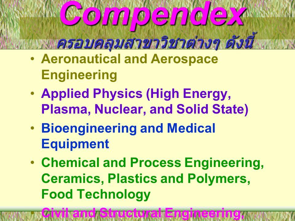 Compendex ครอบคลุมสาขาวิชาต่างๆ ดังนี้ •Aeronautical and Aerospace Engineering •Applied Physics (High Energy, Plasma, Nuclear, and Solid State) •Bioen