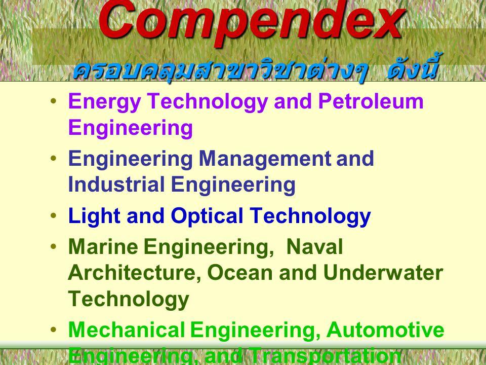 Compendex ครอบคลุมสาขาวิชาต่างๆ ดังนี้ •Energy Technology and Petroleum Engineering •Engineering Management and Industrial Engineering •Light and Opti