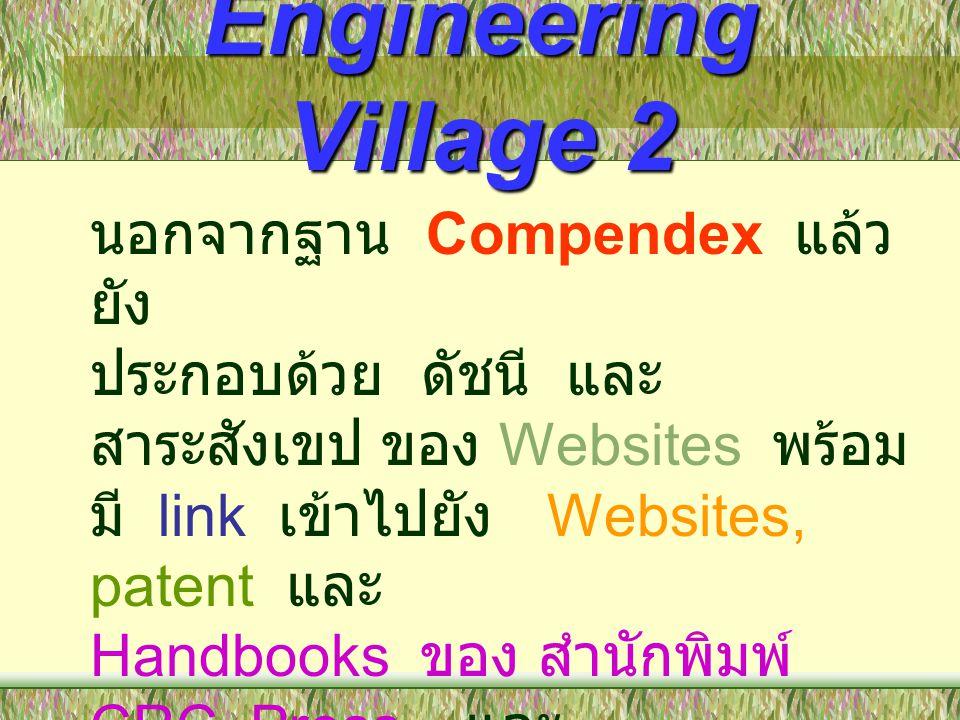 Engineering Village 2 นอกจากฐาน Compendex แล้ว ยัง ประกอบด้วย ดัชนี และ สาระสังเขป ของ Websites พร้อม มี link เข้าไปยัง Websites, patent และ Handbooks