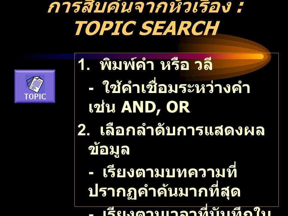 การสืบค้นจากหัวเรื่อง : TOPIC SEARCH 1.พิมพ์คำ หรือ วลี - ใช้คำเชื่อมระหว่างคำ เช่น AND, OR 2.