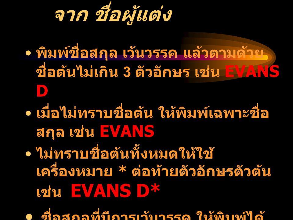 ตัวอย่างการสืบค้น จาก ชื่อผู้แต่ง • พิมพ์ชื่อสกุล เว้นวรรค แล้วตามด้วย ชื่อต้นไม่เกิน 3 ตัวอักษร เช่น EVANS D • เมื่อไม่ทราบชื่อต้น ให้พิมพ์เฉพาะชื่อ สกุล เช่น EVANS • ไม่ทราบชื่อต้นทั้งหมดให้ใช้ เครื่องหมาย * ต่อท้ายตัวอักษรตัวต้น เช่น EVANS D* • ชื่อสกุลที่มีการเว้นวรรค ให้พิมพ์ได้ ทั้งเว้นวรรคและไม่เว้นวรรค ใช ้ OR เชื่อม เช่น DEVILLE OR DE VILLE • ชื่อสกุลมีสัญลักษณ์พิเศษ เช่น O'BRIAN ใช้ OBRIAN